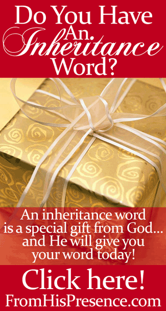 An inheritance word is a special gift from God. Ask God for your inheritance word today, and He will give you one! By Jamie Rohrbaugh | FromHisPresence.com