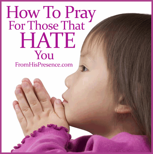 How To Pray For Those That Hate You on FromHisPresence.com
