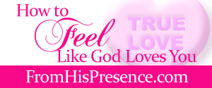 How to feel like God loves you FromHisPresence blog