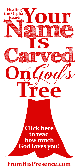 Healing the Orphan Heart: Your Name Is Carved On God's Tree by Jamie Rohrbaugh | FromHisPresence.com Blog
