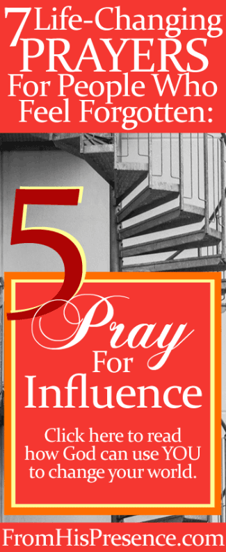 Prayer 5 of 7 Life-Changing Prayers For People Who Feel Forgotten: Pray For Influence | Jamie Rohrbaugh | FromHisPresence.com