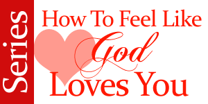 How To Feel Like God Loves You blog series by Jamie Rohrbaugh | FromHisPresence.com
