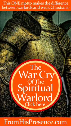 The motto of the spiritual warlord that separates her from weak, powerless Christians! by Jamie Rohrbaugh | FromHisPresence.com