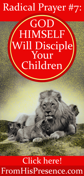 Radical Prayer #7: God Himself Will Disciple Your Children by Jamie Rohrbaugh | FromHisPresence.com