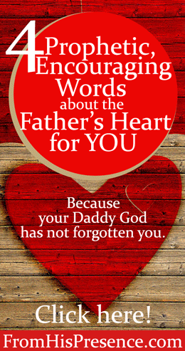 4 Prophetic, Encouraging Words about the Father's Heart for YOU | by Jamie Rohrbaugh | FromHisPresence.com