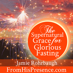 Supernatural Grace for Glorious Fasting by Jamie Rohrbaugh