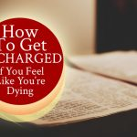 How To Get Recharged If You Feel Like You're Dying | by Jamie Rohrbaugh | FromHisPresence.com