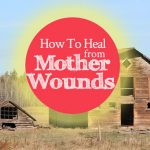 How To Heal From Mother Wounds